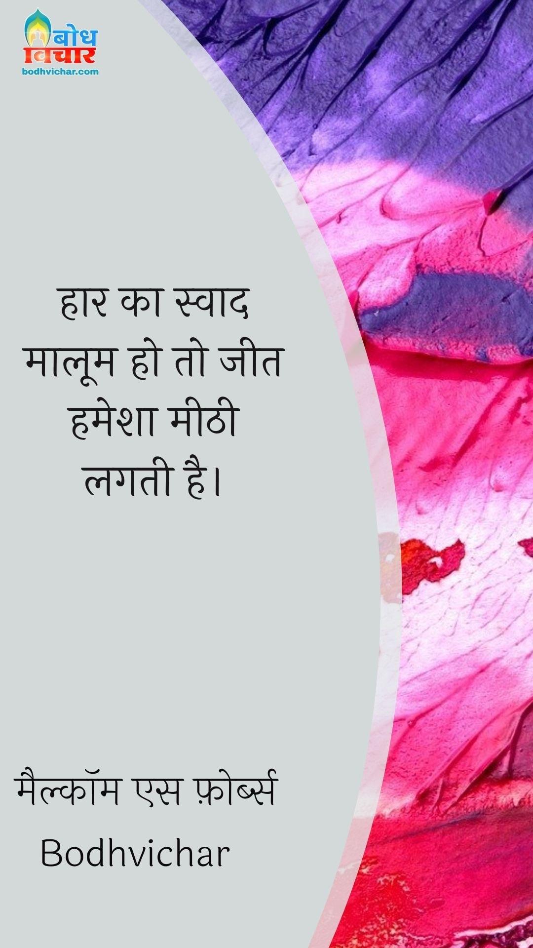 हार का स्वाद मालूम हो तो जीत हमेशा मीठी लगती है। : Haarka swaad maloom ho to jeet hamehsa meethi lagti hai. - मैल्कॉम एस फ़ोर्ब्स