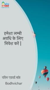 हमेशा लम्बी अवधि के लिए निवेश करें   : Hamesha lambi avadhi ke liye nivesh karein. - वॉरेन एडवर्ड बफ़े