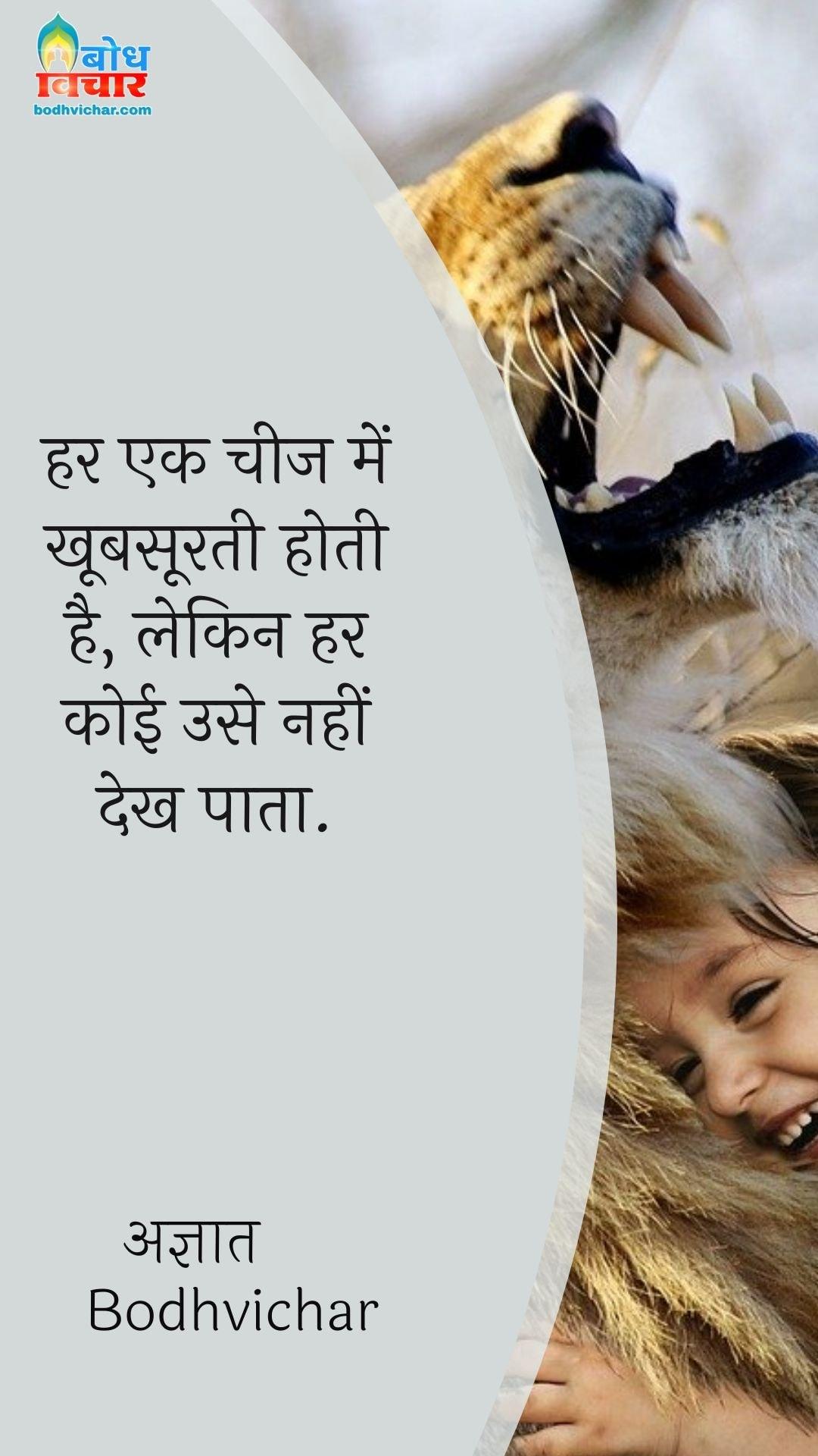 हर एक चीज में खूबसूरती होती है, लेकिन हर कोई उसे नहीं देख पाता. : Har ek cheez mein khoobsoorti hai, lekin har koi use nahi dekh paata. - अज्ञात