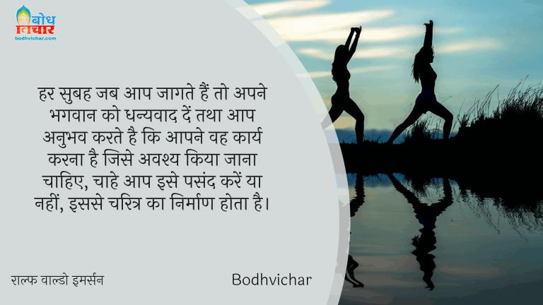 हर सुबह जब आप जागते हैं तो अपने भगवान को धन्यवाद दें तथा आप अनुभव करते है कि आपने वह कार्य करना है जिसे अवश्य किया जाना चाहिए, चाहे आप इसे पसंद करें या नहीं, इससे चरित्र का निर्माण होता है। : Har subah jab aap jaagte hain to apne bhagwan ko dhanywaad dein aur aap anubhav karte hain ki aape vah karya karna hai jise avashya kiya jana chahiye, bhale hi aap use pasand kare ya nahi ya nahi isse charitra nirmaan hota hai. - राल्फ वाल्डो इमर्सन