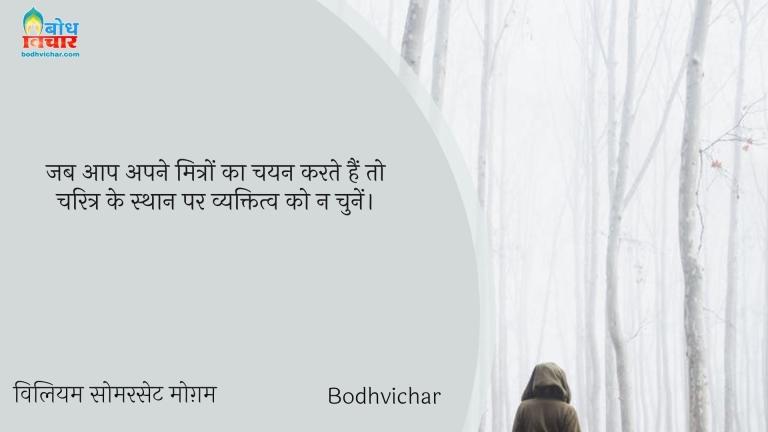 जब आप अपने मित्रों का चयन करते हैं तो चरित्र के स्थान पर व्यक्तित्व को न चुनें। : Jab aap ape mitro ka chayan karte hain to charitra ke sthan par vyaktiva ko na chunein. - विलियम सोमरसेट मोग़म