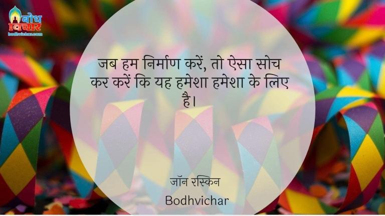 जब हम निर्माण करें, तो ऐसा सोच कर करें कि यह हमेशा हमेशा के लिए है। : Jab hum nirmaan karein, to aisa soch kar karein ki yah hamesha hamesha ke liye hai. - जॉन रस्किन