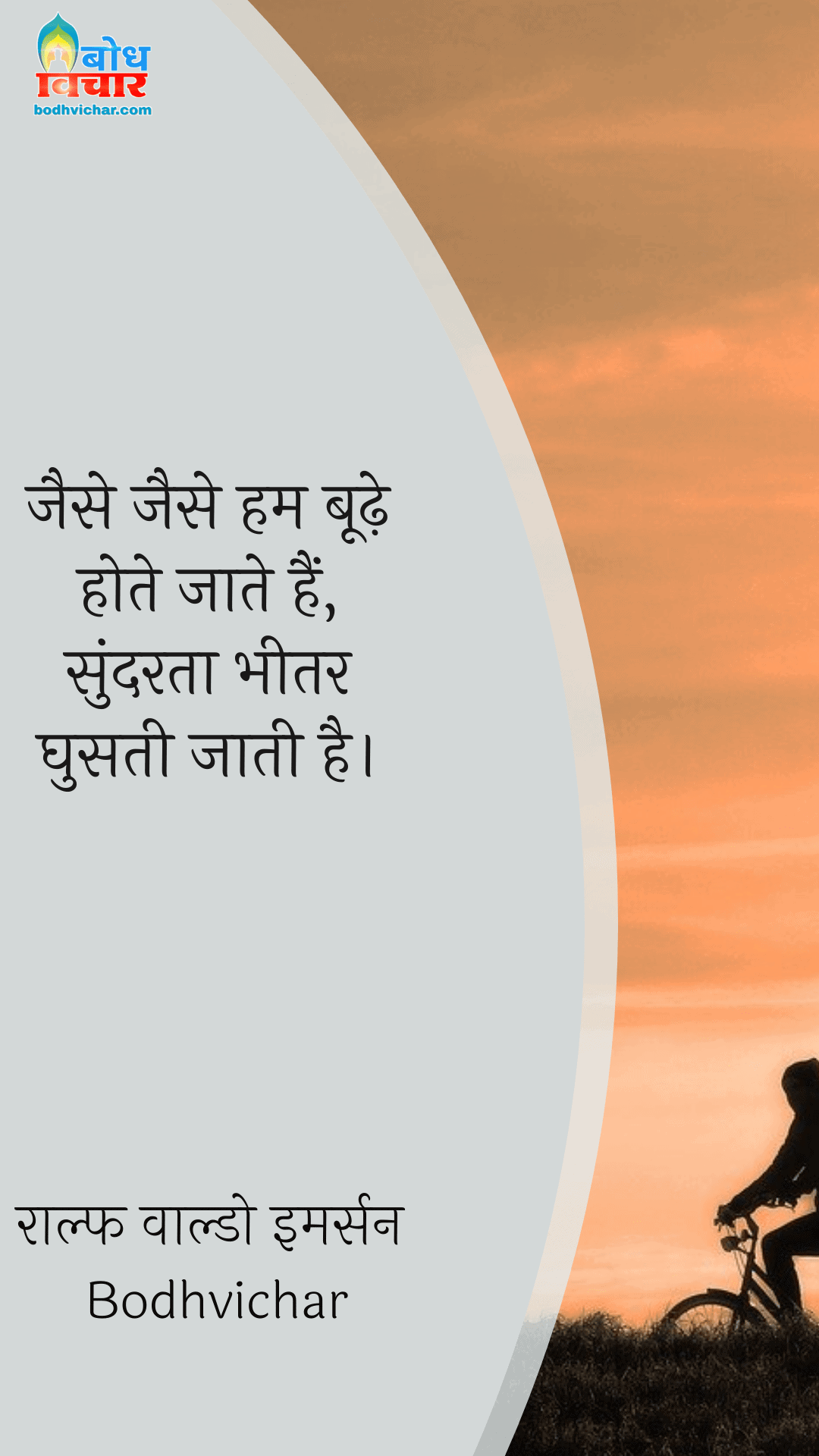 जैसे जैसे हम बूढ़े होते जाते हैं, सुंदरता भीतर घुसती जाती है। : Jaise jaise hum boodhe hote jaate hain, sundarta bheetar ghusti jaati hai. - राल्फ वाल्डो इमर्सन