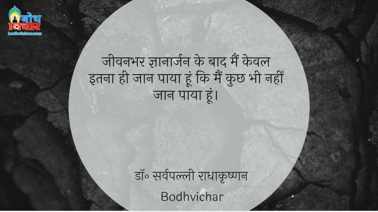 जीवनभर ज्ञानार्जन के बाद मैं केवल इतना ही जान पाया हूं कि मैं कुछ भी नहीं जान पाया हूं। : Jeevanbhar gyanarjan ke baad mai keval itnahi jaan paya hu ki main kuchh bhi nahi jaan paaya hu. - सुकरात