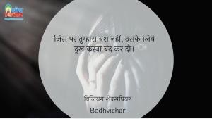 जिस पर तुम्हारा वश नहीं, उसके लिये दुख करना बंद कर दो। : Jis par tumhara vash nahi uske liye dukh karna band karo. - विलियम शेक्सपियर