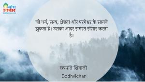 जो धर्म, सत्य, क्षेष्ठता और परमेश्वर के सामने झुकता है। उसका आदर समस्त संसार करता है। : Jo dharm satya, shreshthata aur parmeshwar ke saamne jhukta hai, uska aadar samastsansaar karta hai. - छत्रपति शिवाजी