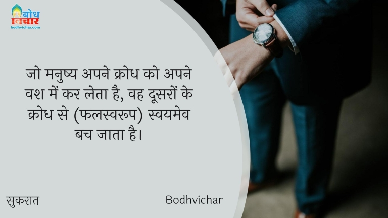जो मनुष्य अपने क्रोध को अपने वश में कर लेता है, वह दूसरों के क्रोध से (फलस्वरूप) स्वयमेव बच जाता है। : Jo manushya kroddh ko apne vahs mein kar leta hai, wah ddosron ke krodh se bach jata hai. - सुकरात