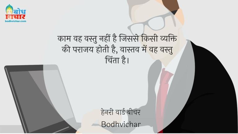 काम वह वस्तु नहीं है जिससे किसी व्यक्ति की पराजय होती है, वास्तव में वह वस्तु चिंता है। : Kaam ki vastu vah nahi hai jisse vyakti ki parajay hoti hai, vastav mein vah vastu chinta hai. - हेनरी वार्ड बीचर