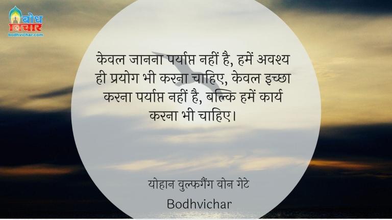 केवल जानना पर्याप्त नहीं है, हमें अवश्य ही प्रयोग भी करना चाहिए, केवल इच्छा करना पर्याप्त नहीं है, बल्कि हमें कार्य करना भी चाहिए। : Keval janna paryapt nahi hai, humein avashya hi prayog bhi karna chahiye, keval ichhha karna paryapt nahi hai, balki humein karya bhi karna chahiye . - योहान वुल्फगैंग वोन गेटे