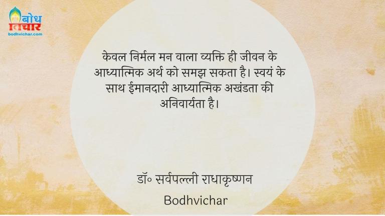 केवल निर्मल मन वाला व्यक्ति ही जीवन के आध्यात्मिक अर्थ को समझ सकता है। स्वयं के साथ ईमानदारी आध्यात्मिक अखंडता की अनिवार्यता है। : Keval nirmal mann wala vyakti hi eevan ke aadhyatmik arth ko samajh sakta hai . swayam ke sath imaandari aadhyatmik  akhandata ki anivaryata hai. - डॉ॰ सर्वपल्ली राधाकृष्णन