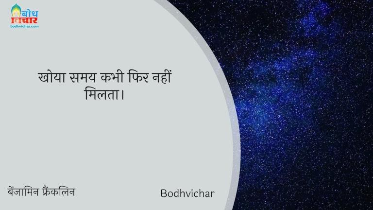 खोया समय कभी फिर नहीं मिलता। : Khoyahua samay kabhi fir nahi milta. - बेंजामिन फ्रैंकलिन