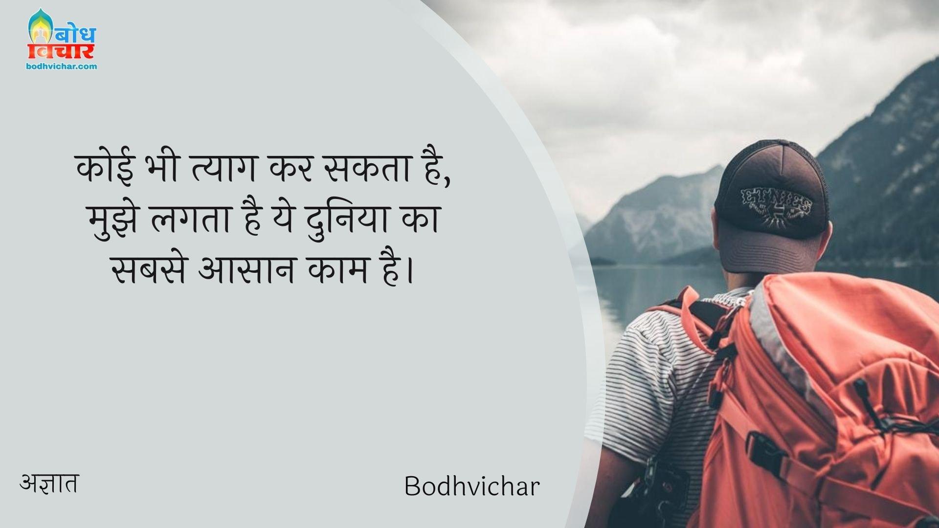 कोई भी त्याग कर सकता है, मुझे लगता है ये दुनिया का सबसे आसान काम है। : Koi bhi tyaag kar sakta hai, mujhe lagta hai ye duniya ka sabse aasan kaam hai. - अज्ञात