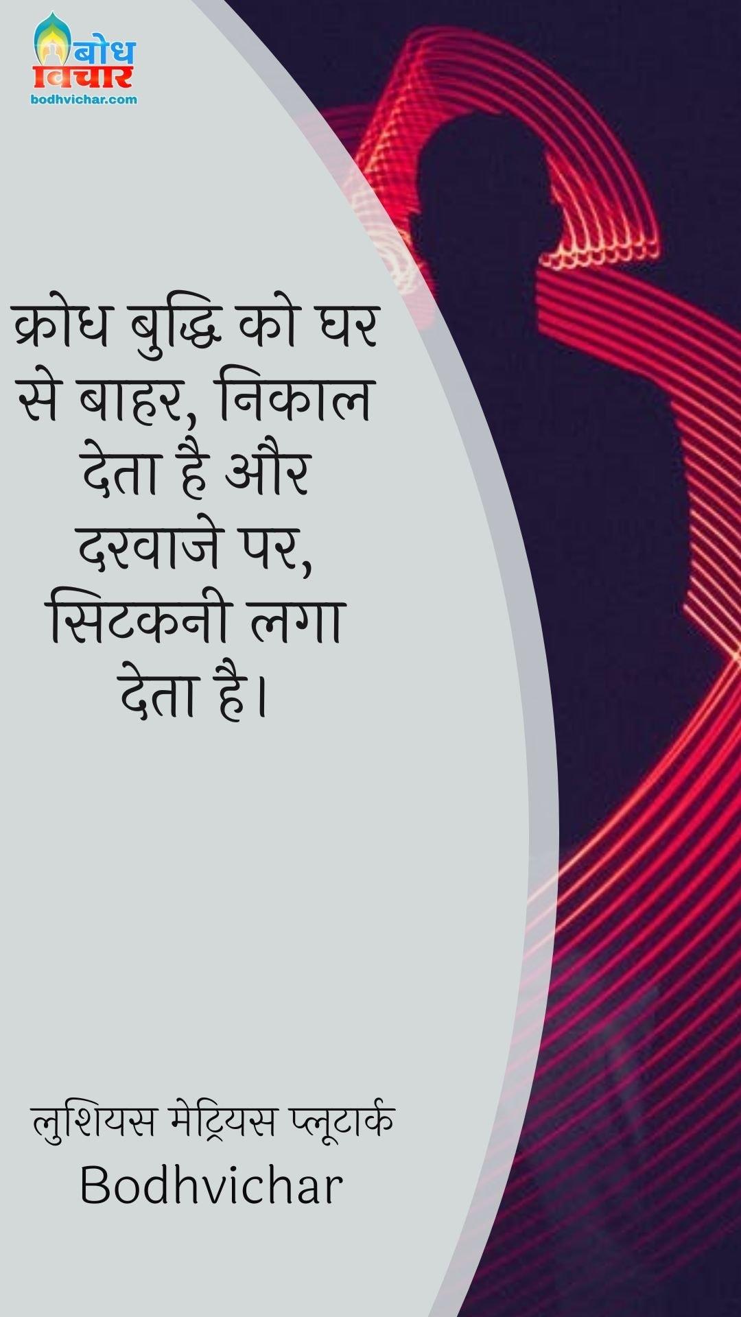 क्रोध बुद्धि को घर से बाहर, निकाल देता है और दरवाजे पर, सिटकनी लगा देता है। : Krodh buddhi ko ghar se bahar, nikal deta hai aur darvaje par sitkani laga dete hain. - लुशियस मेट्रियस प्लूटार्क