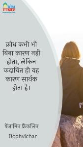 क्रोध कभी भी बिना कारण नहीं होता, लेकिन कदाचित ही यह कारण सार्थक होता है। : Krodh kabhi bhi bina kaaran nahi hota, lekin kadaachit hi yah kaaran sarthak hota hai. - बेंजामिन फ्रैंकलिन
