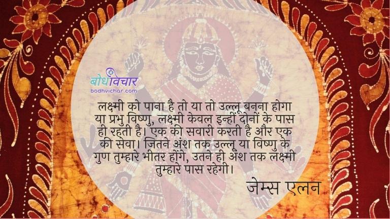 लक्ष्मी को पाना है तो या तो उल्लू बनना होगा या प्रभु विष्णु, लक्ष्मी केवल इन्हीं दोनों के पास ही रहती है। एक की सवारी करती है और एक की सेवा। जितने अंश तक उल्लू या विष्णु के गुण तुम्हारे भीतर होंगे, उतने ही अंश तक लक्ष्मी तुम्हारे पास रहेगी। : Lakshmi ko paana hai to yaa to ulloo banna hoga ya prabhu vishnu, lakshmi keval inhi dono ke paas hi rehti hai. jitne ansh ullu ya vishnu ke tumhare bheetar honge utni hi lakshmi tumhare paas hogi. - जेम्स एलन