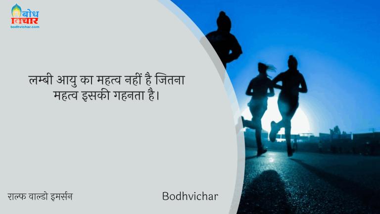 लम्बी आयु का महत्व नहीं है जितना महत्व इसकी गहनता है। : Lambi aayu ka mahatva nahi hai jitna mahatva iski gahanta hai. - राल्फ वाल्डो इमर्सन