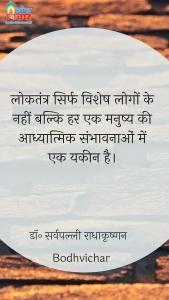 लोकतंत्र सिर्फ विशेष लोगों के नहीं बल्कि हर एक मनुष्य की आध्यात्मिक संभावनाओं में एक यकीन है। : Loktantra sirf vishesh logon ke nahi balki har ek manushya ki aadhyatmik sambhavnaon mein yaqeen hai. - डॉ॰ सर्वपल्ली राधाकृष्णन