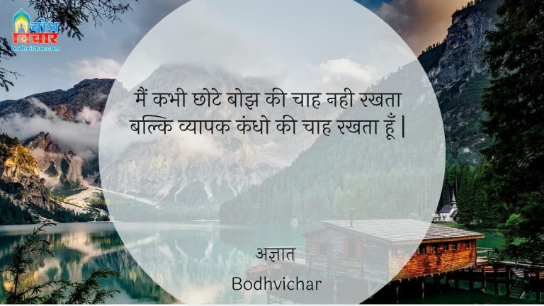 मैं कभी छोटे बोझ की चाह नही रखता बल्कि व्यापक कंधो की चाह रखता हूँ | : Mai kabhi chhote bojh ki chah nahi rakhta balki vyapak kandho ki chaah rakhta hu. - अज्ञात