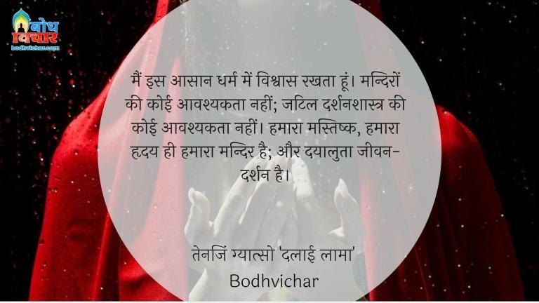 मैं इस आसान धर्म में विश्वास रखता हूं। मन्दिरों की कोई आवश्यकता नहीं; जटिल दर्शनशास्त्र की कोई आवश्यकता नहीं। हमारा मस्तिष्क, हमारा हृदय ही हमारा मन्दिर है; और दयालुता जीवन-दर्शन है। : Main is aasan dharm mein vihswas rakhta hu.mandiro ki koi avshyakata nahi, jatil darshanshastra ki koi avashyakta nahi. hamara mastishk hamara mandir aur dayaluta jeevan darshan hai. - दलाई लामा