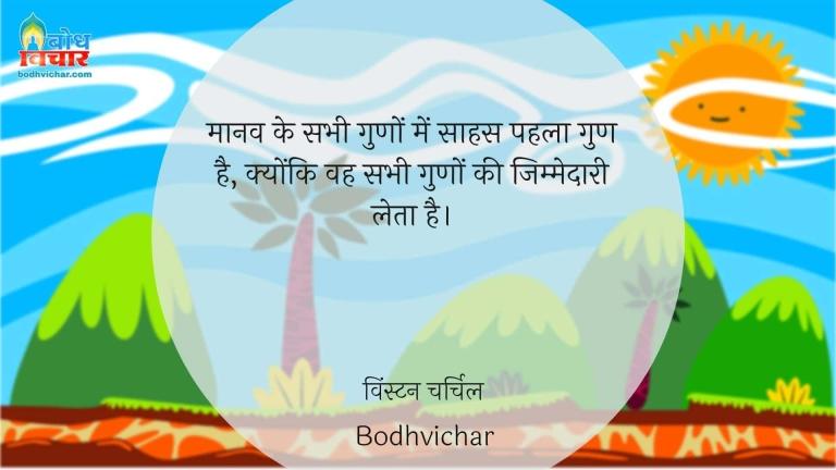 मानव के सभी गुणों में साहस पहला गुण है, क्योंकि वह सभी गुणों की जिम्मेदारी लेता है। : Manav ke guno mein saahas pahla gun hai, kyonki vahsabhi guno ki jimmedari leta hai. - विंस्टन चर्चिल