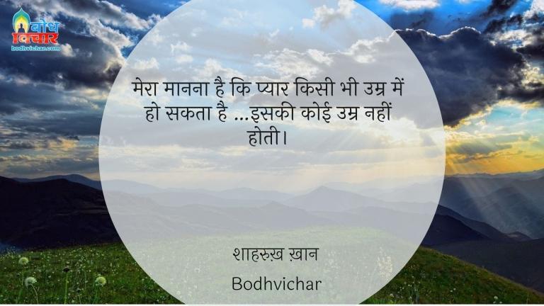 मेरा मानना है कि प्यार किसी भी उम्र में हो सकता है …इसकी कोई उम्र नहीं होती। : Mera manna hai ki pyaar kisi bhi umra mein ho sakta hai..... iski koi umr nahi hoti. - शाहरुख़ ख़ान