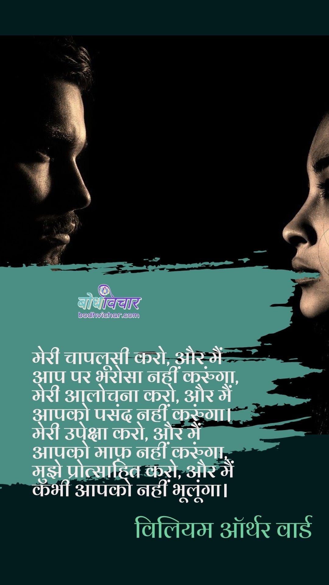 मेरी चापलूसी करो, और मैं आप पर भरोसा नहीं करुंगा, मेरी आलोचना करो, और मैं आपको पसंद नहीं करुंगा। मेरी उपेक्षा करो, और मैं आपको माफ़ नहीं करुंगा, मुझे प्रोत्साहित करो, और मैं कभी आपको नहीं भूलूंगा। : Meri chaploosi aro aur main aap par bharosa nahi karunga , meri aalochna karo aur main aapko pasand karunga. meri upeksha karo aur main apko bhai maaf nahi karunga, mujhe protsaahit karo  aur main aapko kabhi bhulunga nahi. - विलियम ऑर्थर वार्ड