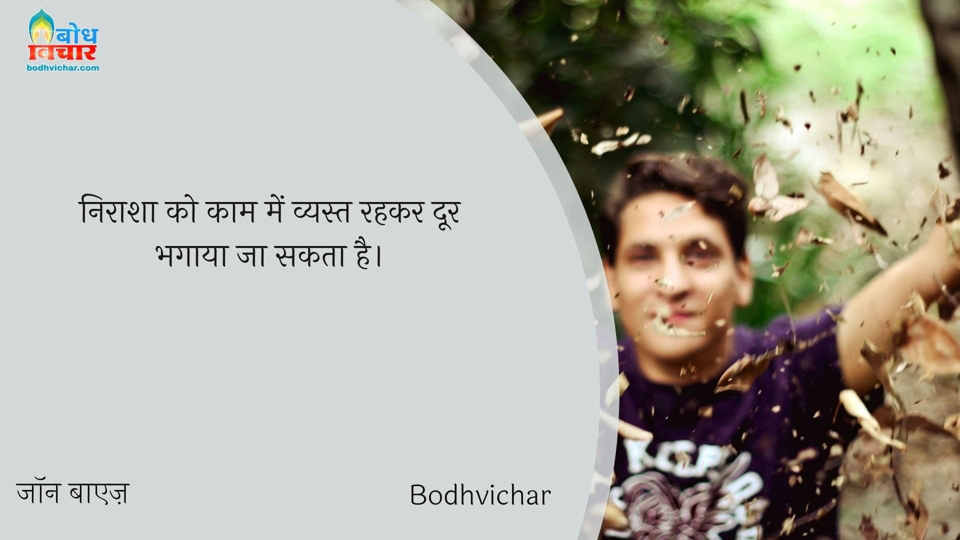 निराशा को काम में व्यस्त रहकर दूर भगाया जा सकता है। : Nirasha ko kaammein vyast rahkar door bhagaya ja sakta hai. - जॉन बाएज़