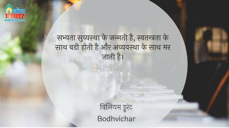 सभ्यता सुव्यस्था को जन्मती है, स्वतन्त्रता के साथ बडी होती है और अव्यवस्था के साथ मर जाती है। : Sabhyata suvyavastha ko janmati hai, swatantrata ke sath badi hoti hai aur avyavastha ke sath mar jaati hai. - विलियम ड्रूरंट