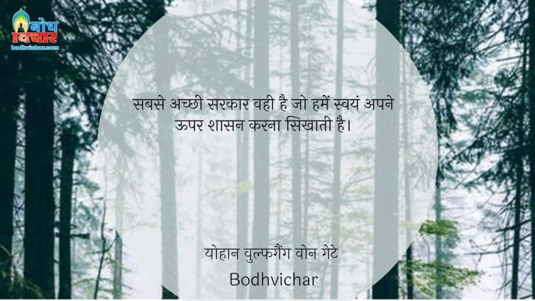 सबसे अच्छी सरकार वही है जो हमें स्वयं अपने ऊपर शासन करना सिखाती है। : Sabse achchi sarkar vahi hai, jo humein swayam apne upar shasan karan sikhati hai. - योहान वुल्फगैंग वोन गेटे