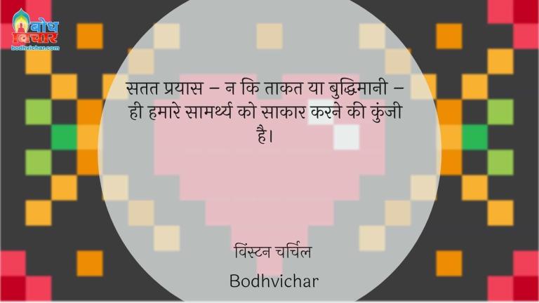 सतत प्रयास – न कि ताकत या बुद्धिमानी – ही हमारे सामर्थ्य को साकार करने की कुंजी है। : Satat prayas - na ki taqat ya buddhimani - hi hamare samarthya ko sakar karne ki kunji hai. - विंस्टन चर्चिल