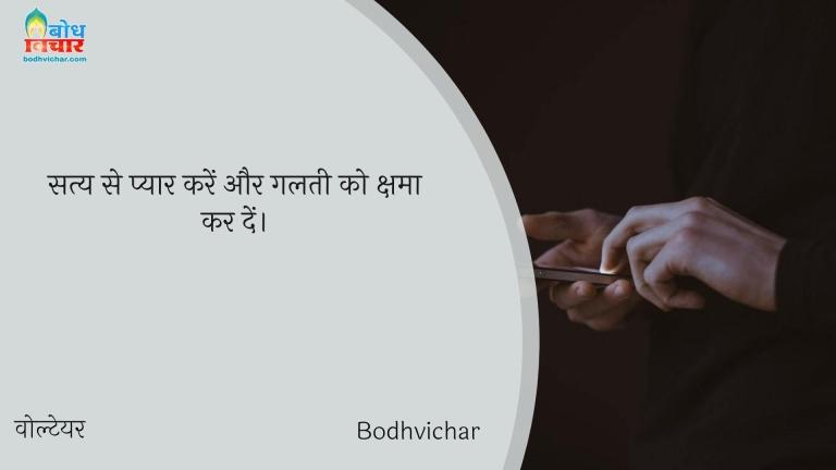 सत्य से प्यार करें और गलती को क्षमा कर दें। : Satya se pyaar karein aur galti kshama kar dein. - वोल्टेयर