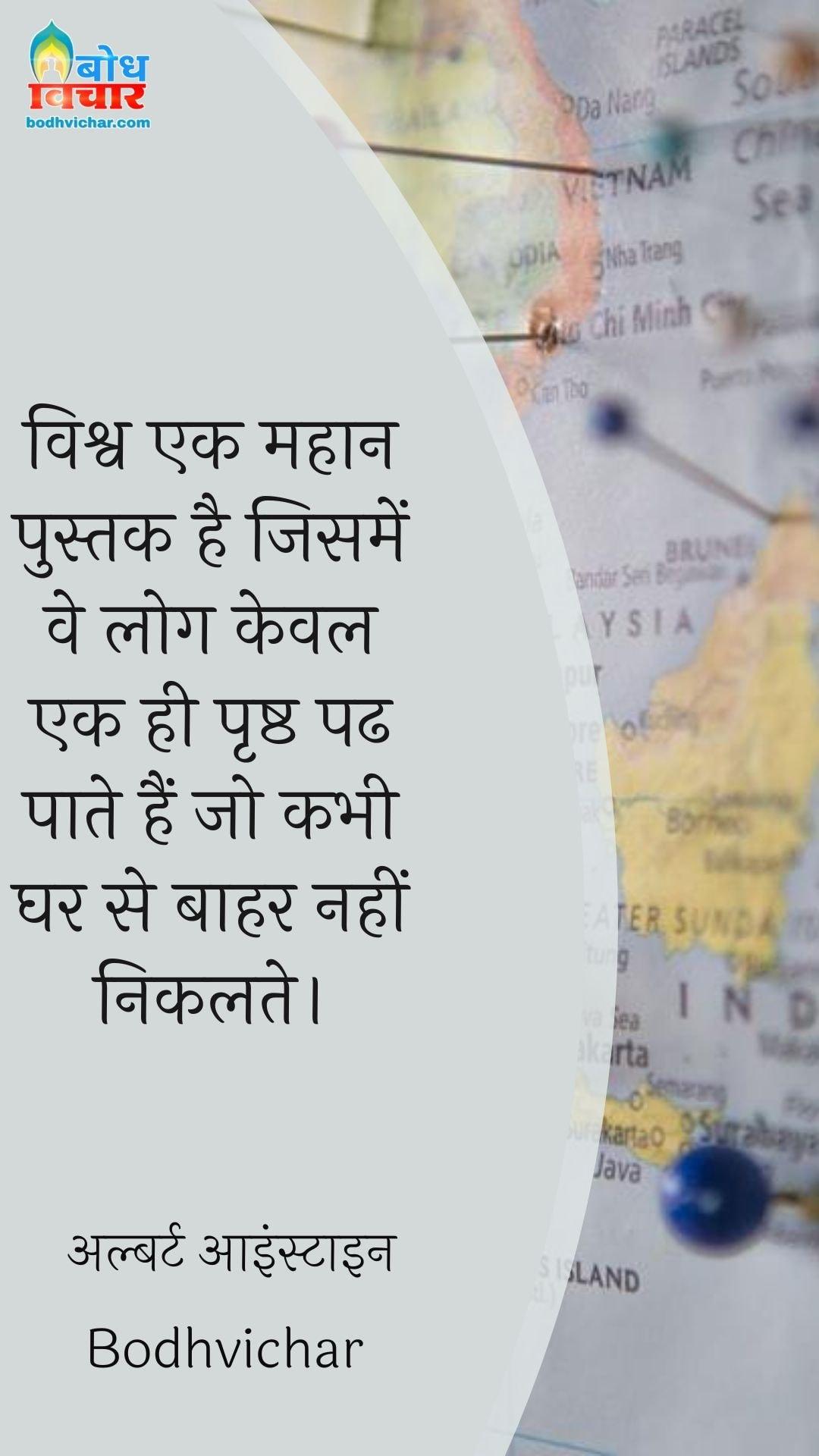 विश्व एक महान पुस्तक है जिसमें वे लोग केवल एक ही पृष्ठ पढ पाते हैं जो कभी घर से बाहर नहीं निकलते। : Vishv ek mahan pustak hai jisme ve log keval ek hi prashtha padh paate hain jo kabhi gharse bahar nahi nikalte. - अल्बर्ट आइन्स्टाइन