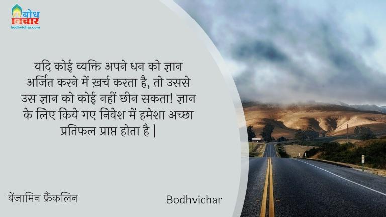 यदि कोई व्यक्ति अपने धन को ज्ञान अर्जित करने में ख़र्च करता है, तो उससे उस ज्ञान को कोई नहीं छीन सकता! ज्ञान के लिए किये गए निवेश में हमेशा अच्छा प्रतिफल प्राप्त होता है | : Yadi koi vyakti apne dhan ko gyaan arjit karne me kharch karta hai, to ussse us gyaan ko koi nahi chheen sakta - बेंजामिन फ्रैंकलिन