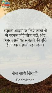 अज्ञानी आदमी के लिये खामोशी से बढ़कर कोई चीज नहीं, और अगर उसमें यह समझने की बुद्धि है तो वह अज्ञानी नहीं रहेगा। : Agyaani aadmi ke liye khamoshi se badhkar koi aur cheez nahi hai aur agar usme yah samjhne ki buddhi hai to vah agyaani nahi rahega. - शेख सादी शिराज़ी