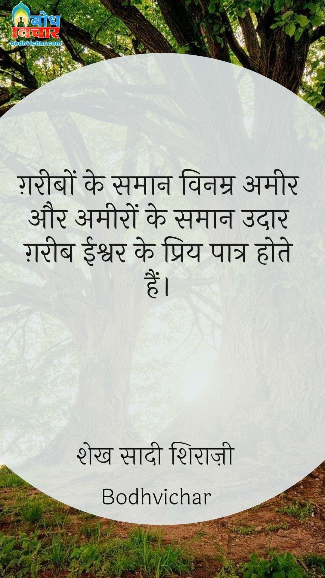 ग़रीबों के समान विनम्र अमीर और अमीरों के समान उदार ग़रीब ईश्वर के प्रिय पात्र होते हैं। : Gareebo ke samaan vinamra aur ameero ke samaan udaar gareeb ishwar ke priya paatra hote hain.. - शेख सादी शिराज़ी