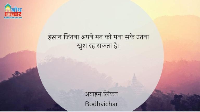 इंसान जितना अपने मन को मना सके उतना खुश रह सकता है। : Insaan jitna chahe aone man ko mana sake utna hi khush rah sakta hai. - अब्राहम लिंकन