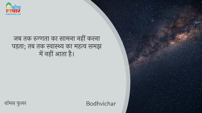 जब तक रुग्णता का सामना नहीं करना पड़ता; तब तक स्वास्थ्य का महत्व समझ में नहीं आता है। : Jab tak rugnata ka asaamna nahi karn apadta, tab tak swasthya ka mahatva samjh mein nahi aata. - थॉमस फुलर