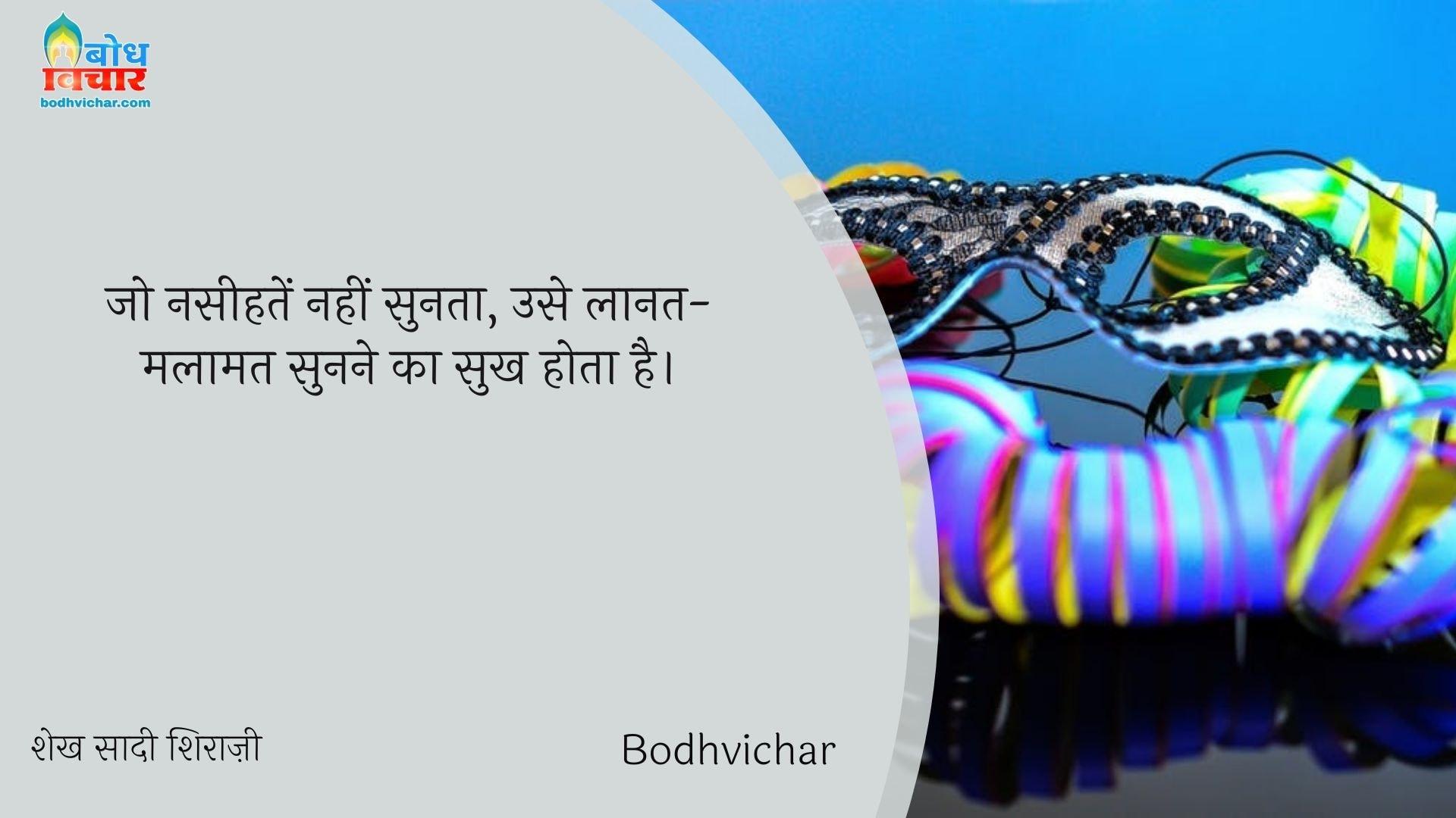 जो नसीहतें नहीं सुनता, उसे लानत-मलामत सुनने का सुख होता है। : Jo naseehatein nahi sunta use laanat-malamat sunne ka sukh hota hai. - शेख सादी शिराज़ी