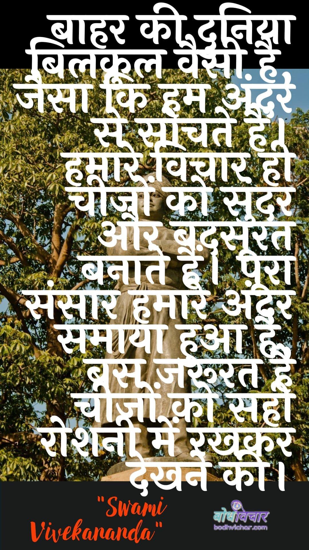 बाहर की दुनिया बिलकुल वैसी है, जैसा कि हम अंदर से सोचते हैं। हमारे विचार ही चीजों को सुंदर और बदसूरत बनाते हैं। पूरा संसार हमारे अंदर समाया हुआ है, बस जरूरत है चीजों को सही रोशनी में रखकर देखने की। : Baahar kee duniya bilakul vaisee hai, jaisa ki ham andar se sochate hain. hamaare vichaar hee cheejon ko sundar aur badasoorat banaate hain. poora sansaar hamaare andar samaaya hua hai, bas jaroorat hai cheejon ko sahee roshanee mein rakhakar dekhane kee. - स्वामी विवेकानन्द