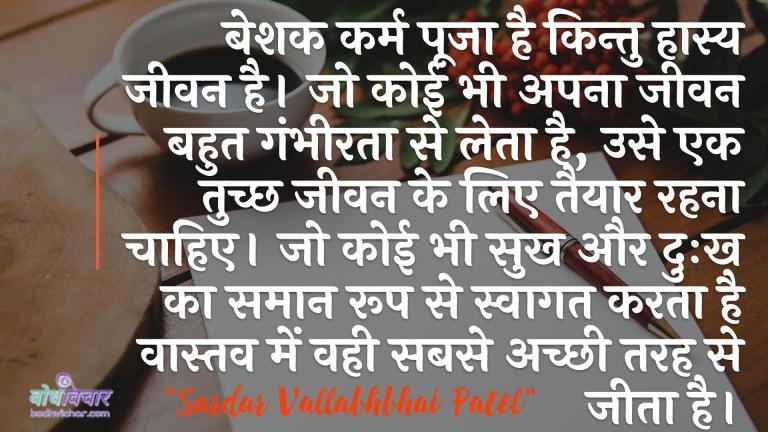 बेशक कर्म पूजा है किन्तु हास्य जीवन है। जो कोई भी अपना जीवन बहुत गंभीरता से लेता है, उसे एक तुच्छ जीवन के लिए तैयार रहना चाहिए। जो कोई भी सुख और दुःख का समान रूप से स्वागत करता है वास्तव में वही सबसे अच्छी तरह से जीता है। : Beshak karm pooja hai, kintu jeevan haasy hai. jo koi bhi ise gambheerta se leta hai wo tuchchh jeevan ke liye taiyaar ho jaaye - सरदार वल्लभ भाई पटेल