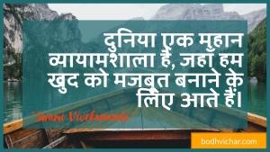 दुनिया एक महान व्यायामशाला है, जहाँ हम खुद को मजबूत बनाने के लिए आते हैं। : Duniya ek mahaan vyaayaamashaala hai, jahaan ham khud ko majaboot banaane ke lie aate hain. - स्वामी विवेकानन्द