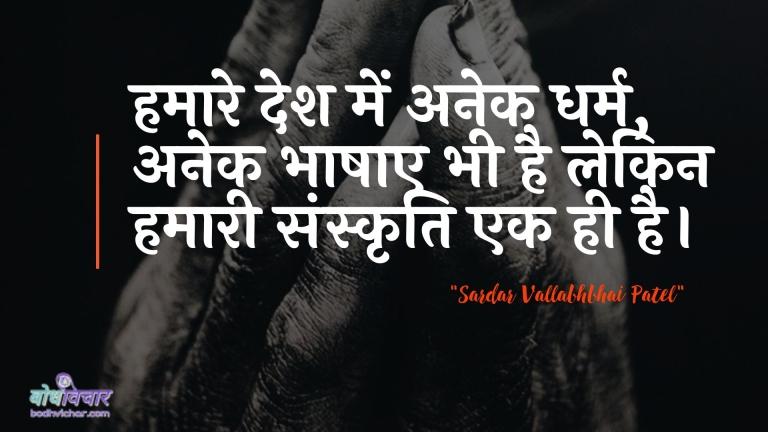 हमारे देश में अनेक धर्म, अनेक भाषाए भी है लेकिन हमारी संस्कृति एक ही है। : Hamaare desh mein kaee dharm, kaee deshon mein bhee hai lekin hamaaree sanskrti ek hee hai. - सरदार वल्लभ भाई पटेल