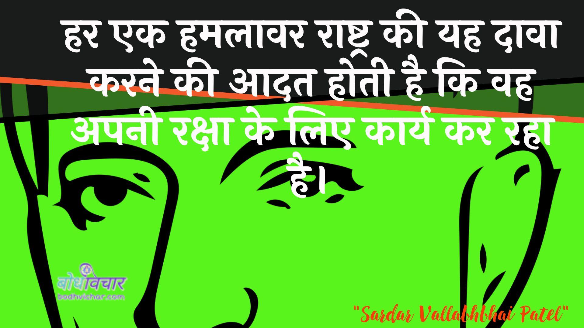 हर एक हमलावर राष्ट्र की यह दावा करने की आदत होती है कि वह अपनी रक्षा के लिए कार्य कर रहा है। : Har ek adhyaapak raashtr kee yah daava karane kee aadat hotee hai ki vah apanee raksha ke lie kaary kar raha hai. - जवाहरलाल नेहरू