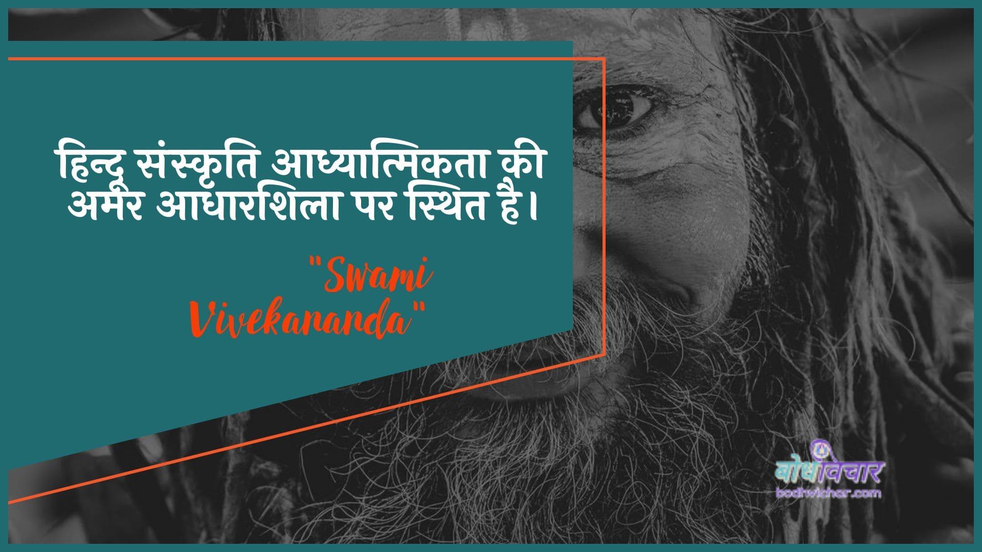 हिन्दू संस्कृति आध्यात्मिकता की अमर आधारशिला पर स्थित है। : Hindoo sanskrti aadhyaatmikata kee amar aadhaarashila par sthit hai. - स्वामी विवेकानन्द