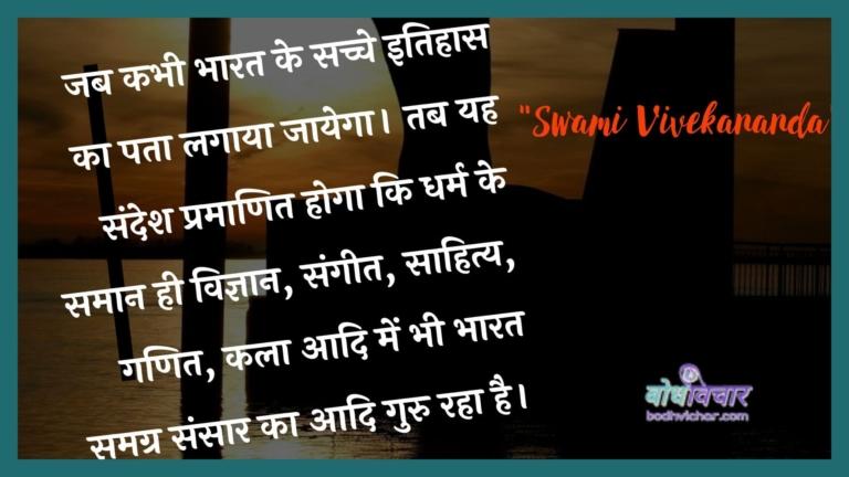 जब कभी भारत के सच्चे इतिहास का पता लगाया जायेगा। तब यह संदेश प्रमाणित होगा कि धर्म के समान ही विज्ञान, संगीत, साहित्य, गणित, कला आदि में भी भारत समग्र संसार का आदि गुरु रहा है। : Jab kabhee bhaarat ke sachche itihaas ka pata lagaaya jaega. tab yah sandesh pramaanit hoga ki dharm ke samaan hee vigyaan, sangeet, saahity, ganit, kala aadi mein bhee bhaarat samagr sansaar ka aadi guru raha hai.] - स्वामी विवेकानन्द