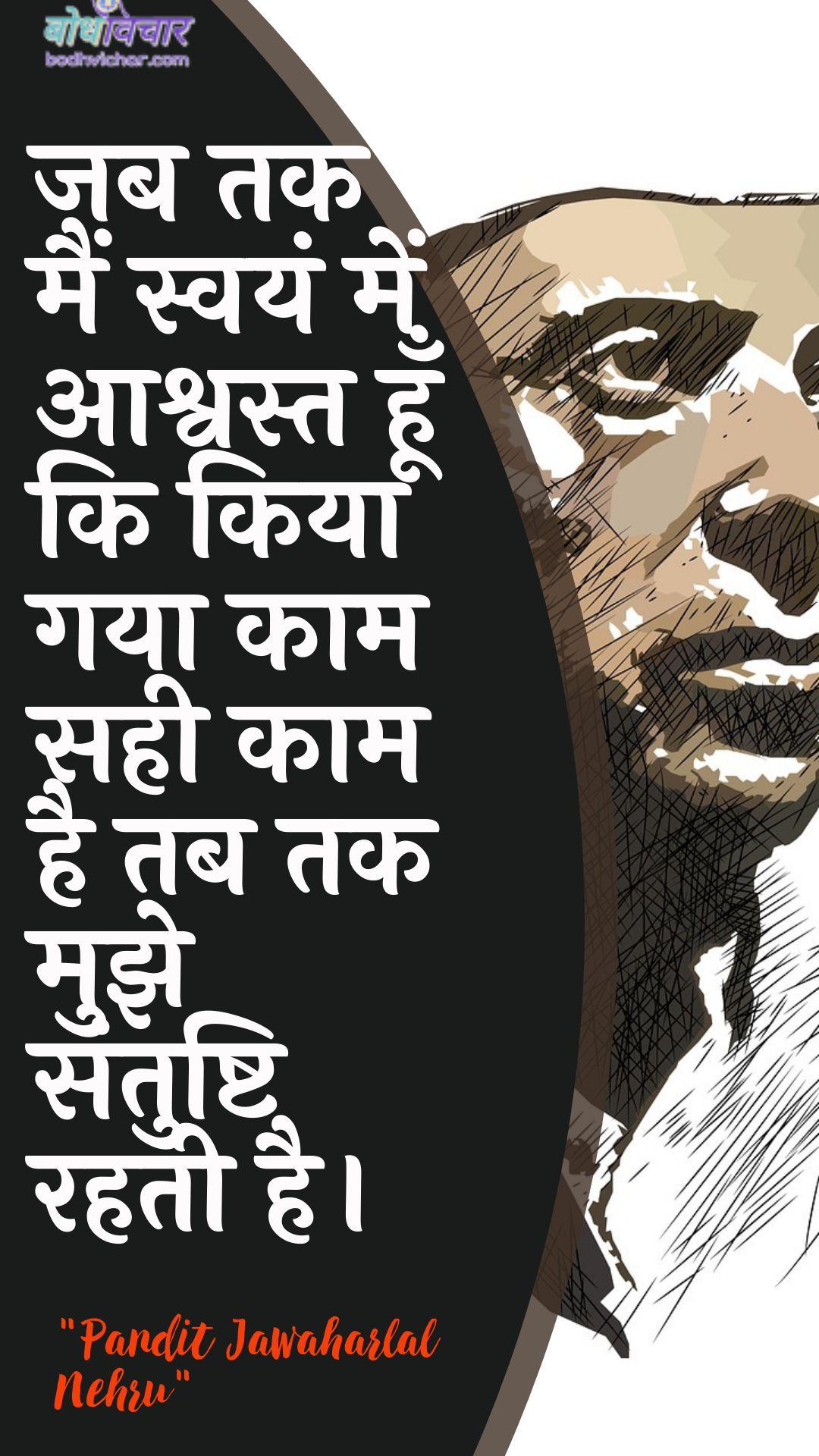 जब तक मैं स्वयं में आश्वस्त हूँ कि किया गया काम सही काम है तब तक मुझे संतुष्टि रहती है। : Jab tak main svayan mein aashvast hoon ki kiya gaya kaam sahee kaam hai tab tak mujhe santushti rahatee hai. - जवाहरलाल नेहरू