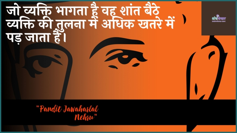 जो व्यक्ति भागता है वह शांत बैठे व्यक्ति की तुलना में अधिक खतरे में पड़ जाता है। : Jo vyakti bhaagata hai vah shaant baithe vyakti kee tulana mein adhik khatare mein pad jaata hai. - जवाहरलाल नेहरू