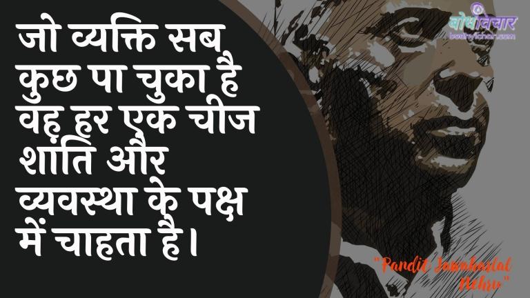 जो व्यक्ति सब कुछ पा चुका है वह हर एक चीज शांति और व्यवस्था के पक्ष में चाहता है। : Jo vyakti sab kuchh pa chuka hai vah har ek cheej shaanti aur vyavastha ke paksh mein chaahata hai. - जवाहरलाल नेहरू