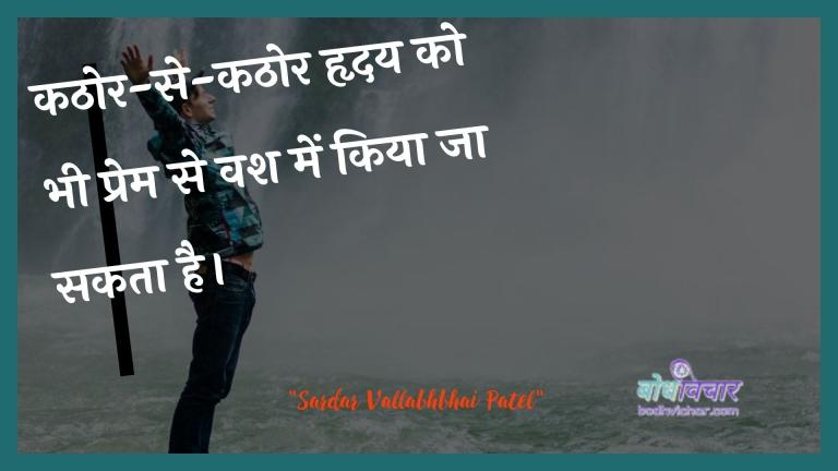 कठोर-से-कठोर हृदय को भी प्रेम से वश में किया जा सकता है। : Kathor-se-kathor hrday ko bhee prem se vash mein kiya ja sakata hai. - सरदार वल्लभ भाई पटेल