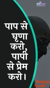 पाप से घृणा करो, पापी से प्रेम करो। : Paap se ghrna karo, paapee se prem karo. - महात्मा गाँधी